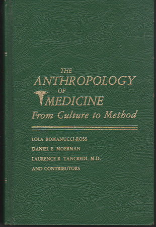 THE ANTHROPOLOGY OF MEDICINE: From Culture to Method. by Romanucci-Ross, Lola, Daniel E. Moerman and Laurence R. Tancredi and others, contributors.