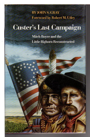 CUSTER'S LAST CAMPAIGN: Mitch Boyer and the Little Bighorn Reconstructed. by Gray, John S. Foreword by Robert M. Utley.