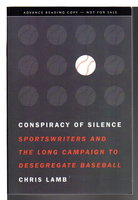 CONSPIRACY OF SILENCE: Sportswriters and the Long Campaign to Desegregate Baseball. by Lamb, Chris.