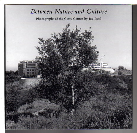BETWEEN NATURE AND CULTURE. Photographs of the Getty Center by Joe Deal. by Deal, Joe; Mark Johnstone, Richard Meier, and Weston Naef.
