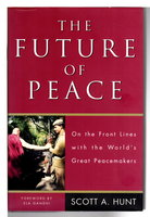 THE FUTURE OF PEACE: On the Front Lines with the World's Great Peacemakers by Hunt, Scott A.