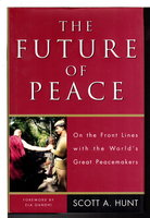 THE FUTURE OF PEACE: On the Front Lines with the World's Great Peacemakers by Hunt, Scott A.; Foreword by Ela Gandhi.
