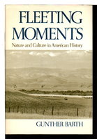 FLEETING MOMENTS: Nature and Culture in American History. by Barth, Gunther.