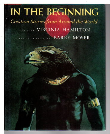 IN THE BEGINNING: Creation Stories from Around the World. by Hamilton, Virginia. Illustrated by Barry Moser.