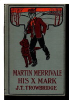 MARTIN MERRIVALE HIS X MARK. by Trowbridge, J. T. (1827-1916)