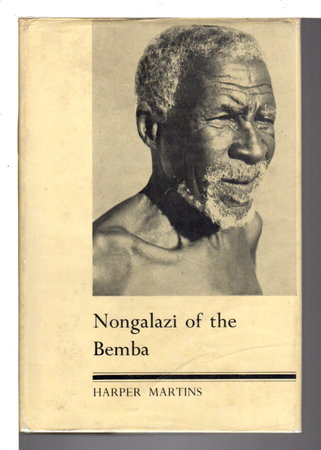 NONGALAZI OF THE BEMBA ; Drama and Romance of Native Superstition, Magic and Ritual in Central Africa, by Martins, Harper.