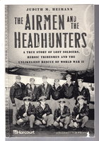 THE AIRMEN AND THE HEADHUNTERS: A True Story of Lost Soldiers, Heroic Tribesmen and the Unlikeliest Rescue of World War II. by Heimann, Judith M.