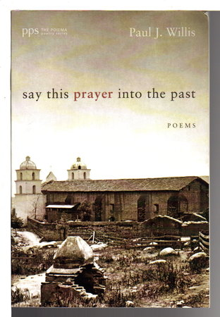 SAY THIS PRAYER INTO THE PAST: Poems by Willis, Paul J.
