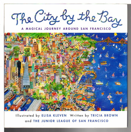 THE CITY BY THE BAY: A Magical Journey Around San Francisco. by Brown, Tricia and the Junior League of San Francisco; Illustrated by Elisa Kleven.