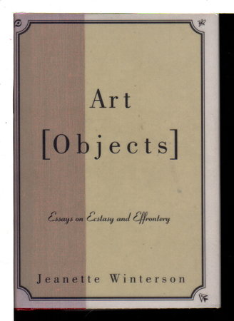 ART OBJECTS: Essays on Ecstasy and Effrontery. by Winterson, Jeannette.