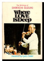 WHERE LOVE IS DEEP: The Writings of Shin'ichi Suzuki. by Suzuki, Shinichi.