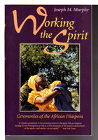 WORKING THE SPIRIT: Ceremonies of the African Diaspora. by Murphy, Joseph M.