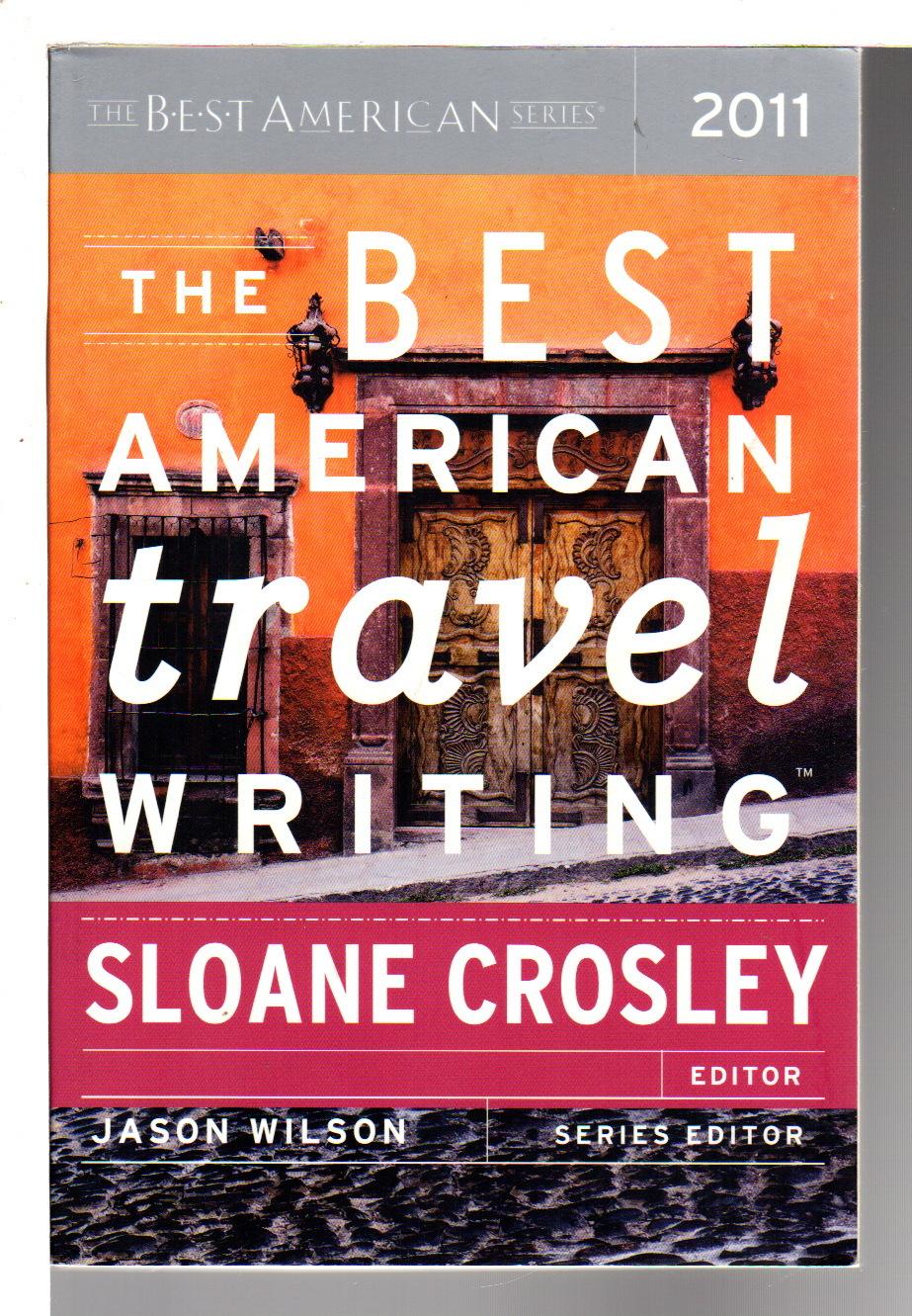 CROSLEY, SLOANE, EDITOR;  JASON WILSON, SERIES EDITOR. - THE BEST AMERICAN TRAVEL WRITING 2011.