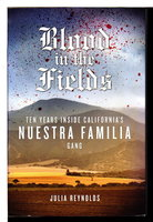 BLOOD IN THE FIELDS: Ten Years Inside California's Nuestra Familia Gang by Reynolds, Julia.