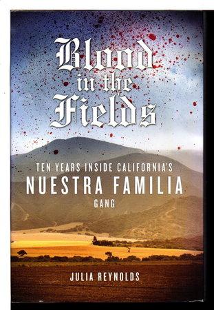 BLOOD IN THE FIELDS: Ten Years Inside California's Nuestra Familia Gang by Reynolds, Julia.