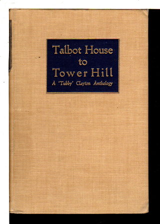 TALBOT HOUSE TO TOWER HILL: An Anthology Of The Writings Of The Reverend P. B. ('Tubby') Clayton, Founder-Padre Of Toc H. by P B Clayton, The Reverend P. B.; compiled by John Durham.