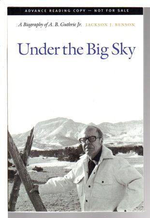 UNDER THE BIG SKY: A Biography of A. B. Guthrie Jr. by [Guthrie, A. B. Jr] Benson, Jackson J.