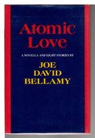 ATOMIC LOVE: A Novella and Eight Stories. by Bellamy, Joe David (1941-2014)