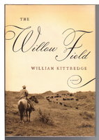 THE WILLOW FIELD. by Kittredge, William,