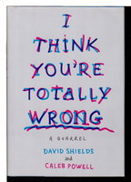 I THINK YOU'RE TOTALLY WRONG: A Quarrel by Shields, David and Caleb Powell.