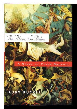 AS ABOVE, SO BELOW: A Novel of Peter Bruegel. by Rucker, Rudy.