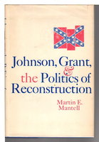 JOHNSON, GRANT AND THE POLITICS OF RECONSTRUCTION. by Mantell, Martin E.