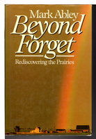 BEYOND FORGET: Rediscovering the Prairies. by Abley, Mark
