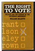 THE RIGHT TO VOTE: Politics and the Passage of the Fifteenth Amendment by Gillette, William.