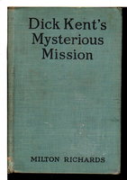 DICK KENT'S MYSTERIOUS MISSION, The Boys of the Royal Mounted Police Series #9. by Richards, Milton (Pseudonym of Milo Milton Oblinger,1890-1963)