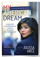 MY (UNDERGROUND) AMERICAN DREAM: My True Story as an Undocumented Immigrant Who Became a Wall Street Executive. by Arce, Julissa with Mark Dagostino.