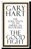 THE GOOD FIGHT: The Education of an American Reformer. by Hart, Gary.
