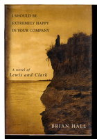 I SHOULD BE EXTREMELY HAPPY IN YOUR COMPANY: A Novel of Lewis & Clark. by Hall, Brian.