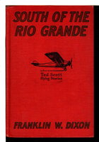 SOUTH OF THE RIO GRANDE Or Ted Scott on a Secret Mission. (#6 in The Ted Scott Flying Stories Series) by Dixon, Franklin W.