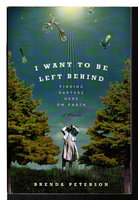I WANT TO BE LEFT BEHIND: Finding Rapture Here on Earth. by Peterson, Brenda.