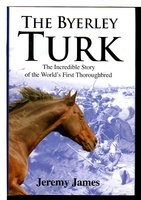 THE BYERLEY TURK: The Incredible Story of the World's First Thoroughbred. by James, Jeremy.