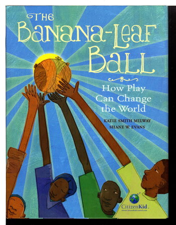 THE BANANA-LEAF BALL: How Play Can Change the World. by Milway, Katie Smith; illustrated by Shane W. Evans.