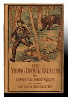 THE YOUNG TIMBER-CRUISERS or Fighting the Spruce Pirates: The Camp and Trail Series, Book 1. by Pendexter, Hugh (1875 -1940)