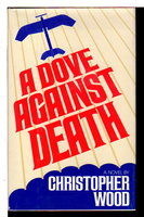 A DOVE AGAINST DEATH. by Wood, Christopher.