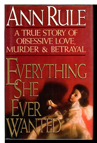 EVERYTHING SHE EVER WANTED: A True Story of Obssessive Love, Murder and Betrayal. by Rule, Ann.