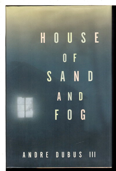 HOUSE OF SAND AND FOG. by Dubus, Andre III.