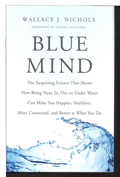 BLUE MIND: The Surprising Science That Shows How Being Near In On or Under Water Can Make You Happier Healthier More Connected by Nichols, Wallace J.;