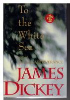 TO THE WHITE SEA. by Dickey, James (1923-1997)