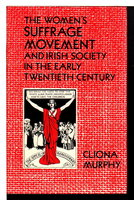 THE WOMEN'S SUFFRAGE MOVEMENT AND IRISH SOCIETY IN THE EARLY TWENTIETH CENTURY. by Murphy, Cliona.