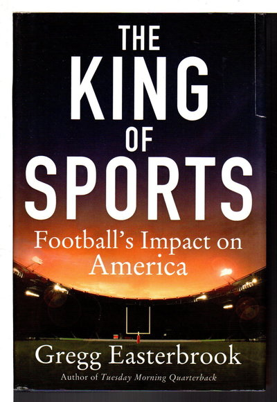 THE KING OF SPORTS: Football's Impact on America. by Easterbrook, Gregg.