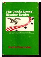THE UNITED STATES-MEXICO BORDER: A Politico-Economic Profile. by Fernandez, Raul A.
