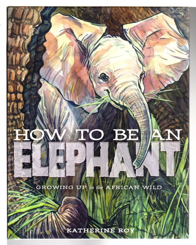 HOW TO BE AN ELEPHANT: Growing Up in the African Wild. by Roy, Katherine.