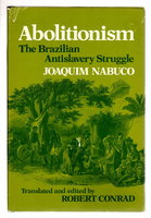 ABOLITIONISM: The Brazilian Anti-Slavery Struggle. by Nabuco, Joaquim. Translated and edited by Robert Conrad.