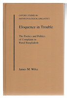 ELOQUENCE IN TROUBLE: The Poetics and Politics of Complaint in Rural Bangladesh. by Wilce, James M.