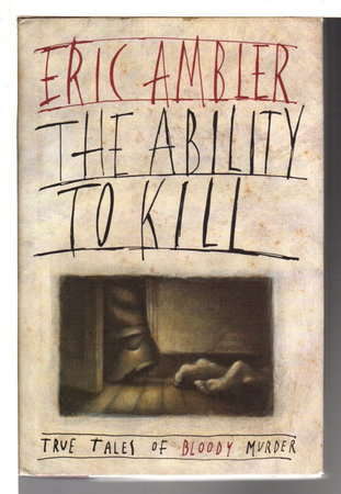 THE ABILITY TO KILL: True Tales of Bloody Murder. by Ambler, Eric.
