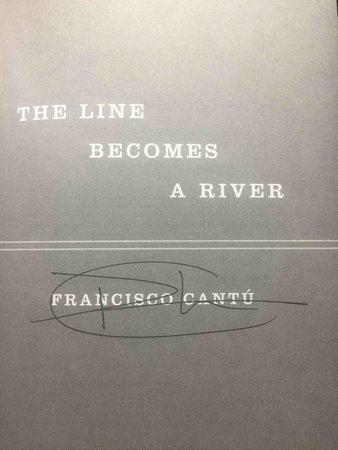 THE LINE BECOMES A RIVER: Dispatches from the Border. by Cantu, Francisco.
